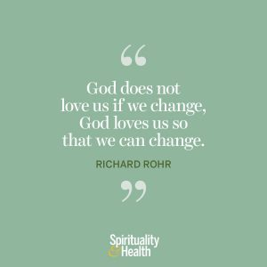 """<p>""""God does not love us if we change, God loves us so that we can change."""" —Richard Rohr</p>"""