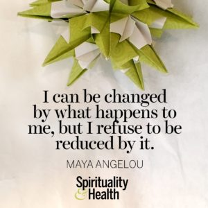I can be changed by what happend to me, but I refuse to be reduced by it.