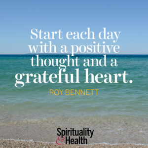 Start each day with a positive thought and a grateful heart
