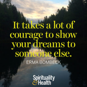 <p>It takes a lot of courage to show your dreams to someone else. - Erma Bombeck</p>