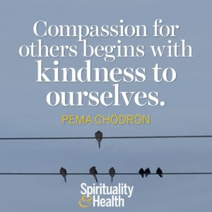 Compassion for others begins with kindness for ourselves