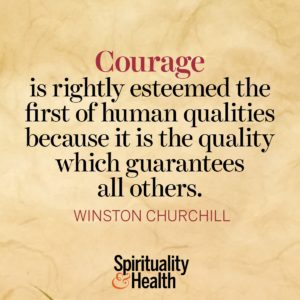 Courage is rightly esteemed the first of human qualities because it is the quality which guarantees all others