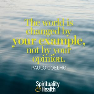 The world is changed by your example not by your opinion