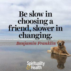 Be slow in choosing a friend slower in changing