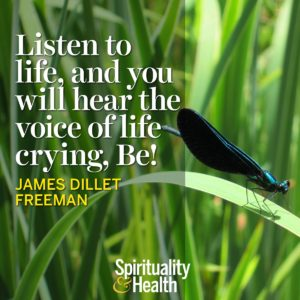 Listen to life and you will hear the voice of life crying Be