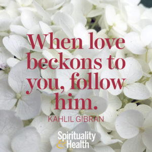 <p>When love beckons to you, follow him. - Kahlil Gibran</p>