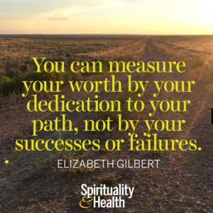 You can measure your worth by your dedication to your path not by your successes or failures