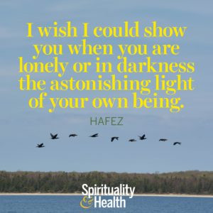 I wish I could show you when you are lonely or in darkness the astonishing light of your own being