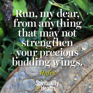 <p>Run, my dear, from anything that may not strengthen your precious budding wings.</p> <p><br /></p>