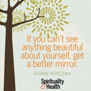 If you can't see anything beautiful about yourself, get a better mirror.