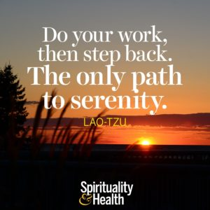 Do your work then step back The only path to serenity