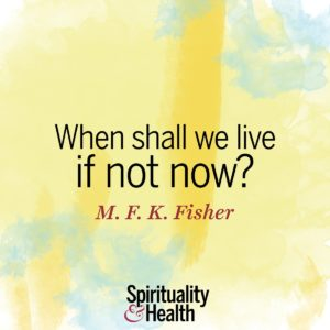 When shall we live if not now?