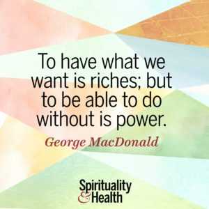 To have what we want is riches but to be able to do without is power
