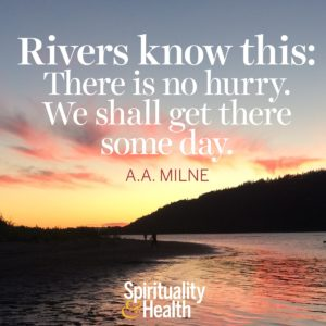 Rivers know this There is no hurry We shall get there some day