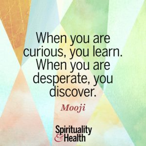 When you are curious you learn When you are desperate you discover