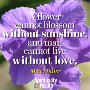 A flower cannot blossom without sunshine and man cannot live without love