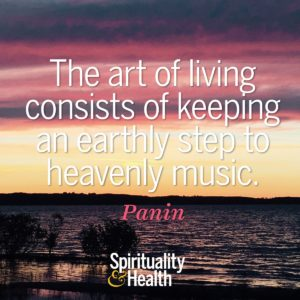 The art of living consists of keeping an earthly step to heavenly music