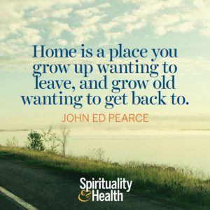 Home is a place you grow up wanting to leave and grow old wanting to get back to
