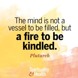 The mind is not a vessel to be filled but a fire to be kindled