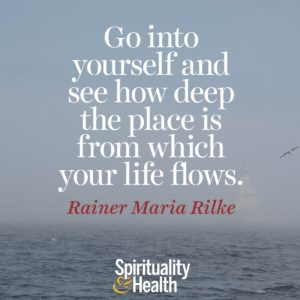 Go into yourself and see how deep the place is from which your life flows