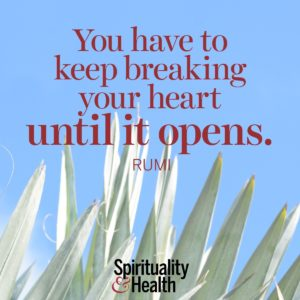 You have to keep breaking your heart until it opens