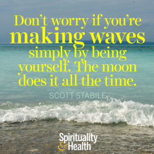 Dont worry if youre making waves simply by being yourself The moon does it all the time