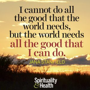 I cannot do all the good that the world needs but the world needs all the good I can do