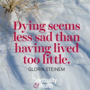 <p>Dying seems less sad than having lived too little. - Gloria Steinem</p>