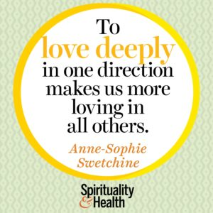 To love deeply in one direction makes us more loving in all others