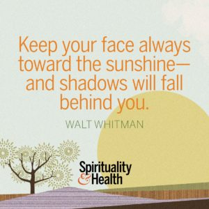 Keep your face always toward the sunshine–and shadows will fall behind you.