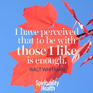 I have perceived that to be with those I like is enough