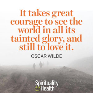<p>It takes great courage to see this world in all its tainted glory, and still to love it. — Oscar Wilde</p>