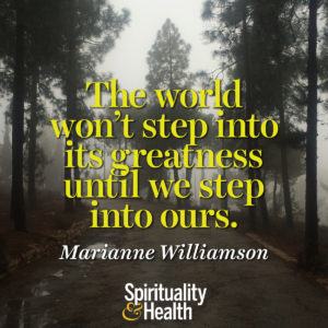 <p>The world won't step into its greatness until we step into ours. - Marianne Williamson</p>