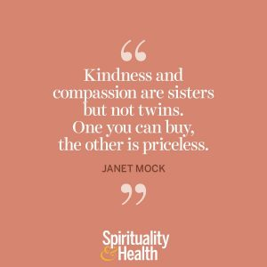 """<p>""""Kindness and compassion are sisters but not twins. One you can buy, the other is priceless."""" —Janet Mock</p>"""