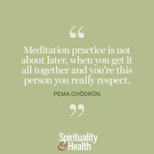 """<p>""""Meditation is not about later, when you get it all together and you're this person you really respect."""" —Pema Chödrön</p>"""