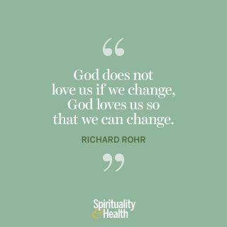 "Richard Rohr on God's love. - ""God does not love us if we change, God loves us so that we can change."" —Richard Rohr"