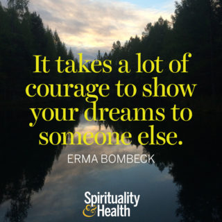 Erma Bombeck on Courage - It takes a lot of courage to show your dreams to someone else. - Erma Bombeck