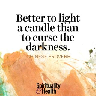 Chinese Proverb on attitude and action. - Better to light a candle than to curse the darkness