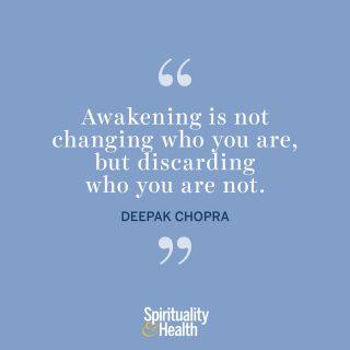 "Deepak Chopra on awakening. - ""Awakening is not changing who you are, but discarding who you are not."""