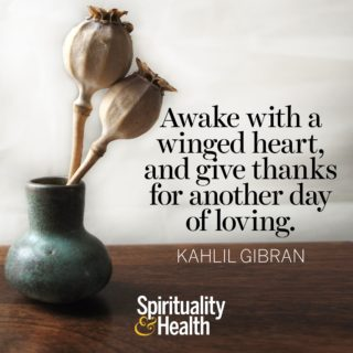 Kahlil Gibran on living to love - Awake with a winged heart, and give thanks for another day of loving.