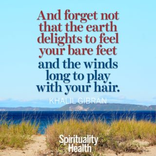 Kahlil Gibran on being earth children - And forget not that the earth delights to feel your bare feet and the winds long to play with your hair.