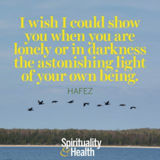Hafez on recognizing the light in another. - I wish I could show you when you are lonely or in darkness the astonishing light of your own being