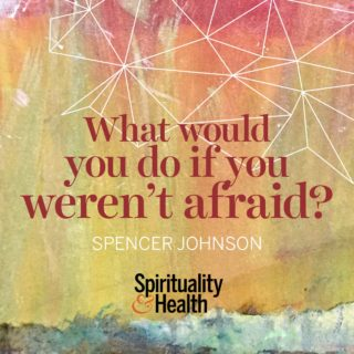 Spencer Johnson on facing fear - What would you do if you weren't afraid?