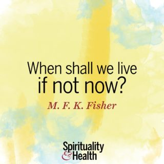 M.F.K. Fisher on seizing the day. - When shall we live if not now?