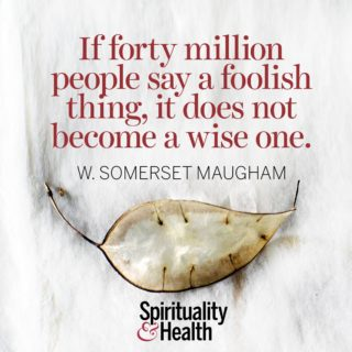 W. Somerset Maugham on foolishness and wisdom - If forty million people say a foolish thing, it does not become a wise one.