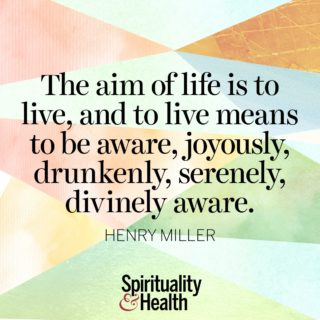 Henry Miller on living a life of awareness. - The aim of life is to live, and to live means to be aware, joyously, drunkenly, serenely, divinely aware.