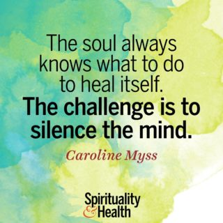 Caroline Myss on listening to the soul - The soul always knows what to do to heal itself The challenge is to silence the mind