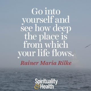 Rainer Maria Rilke on connecting with source. - Go into yourself and see how deep the place is from which your life flows
