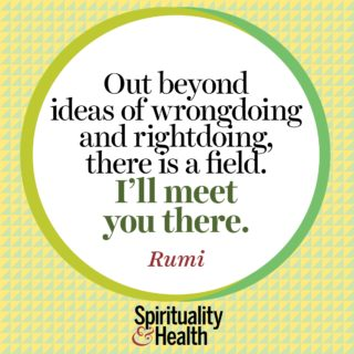 Rumi on unbiased awareness and connection - Out beyond ideas of wrongdoing and rightdoing there is a field I'll meet you there