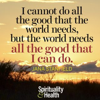 Jana Stanfield on doing our part - I cannot do all the good that the world needs but the world needs all the good I can do